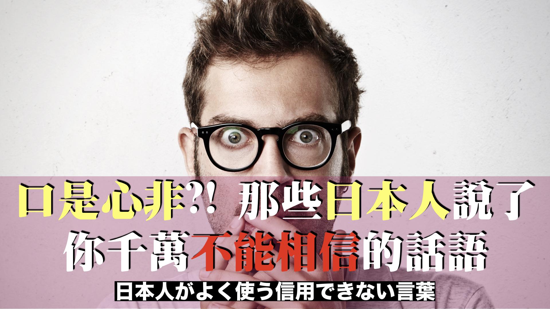 口是心非?! 那些日本人說了你千萬不能相信的話語/日本人がよく使う信用できない言葉