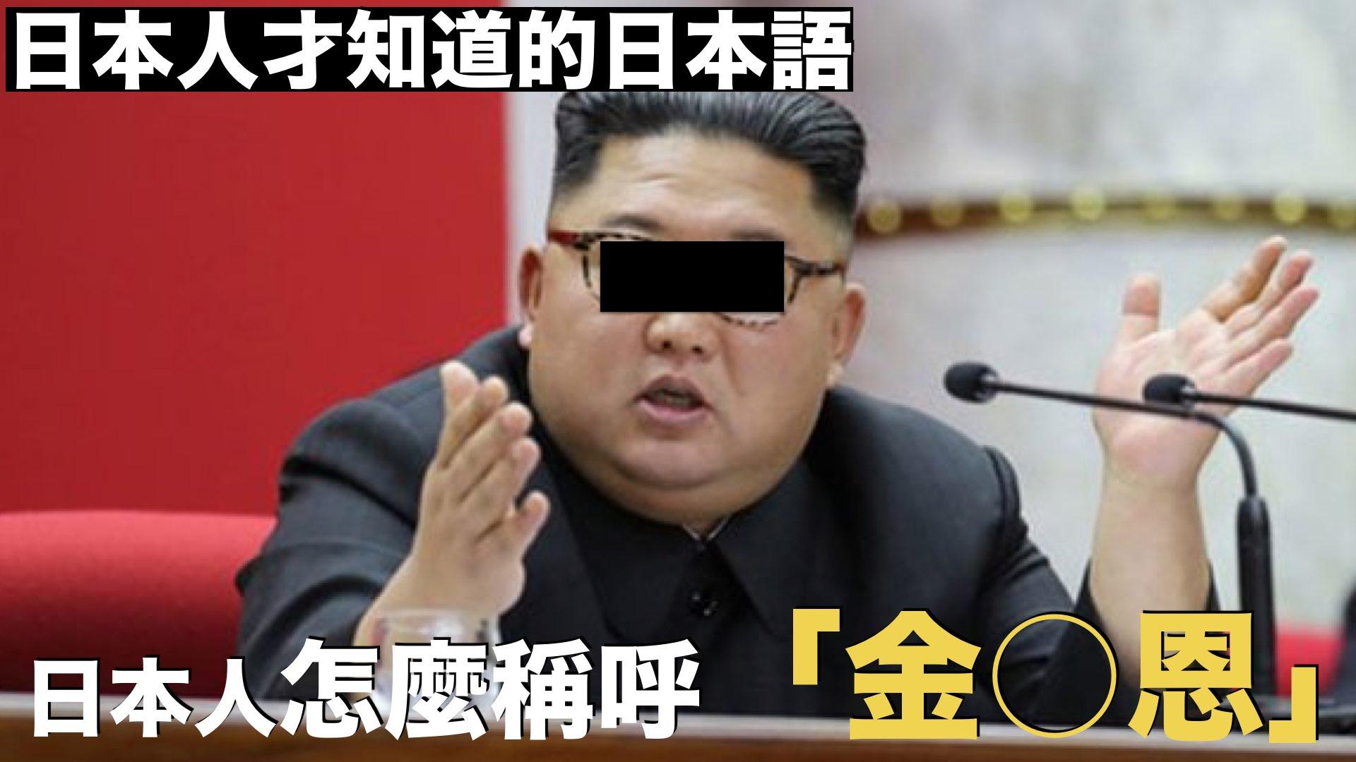 【日本人才知道的日本語】北○鮮的暗喻,日本人怎麼稱呼「金○恩」?/【日本人しか知らない日本語】北○鮮の隠語「金○恩」日本人はどう言う?