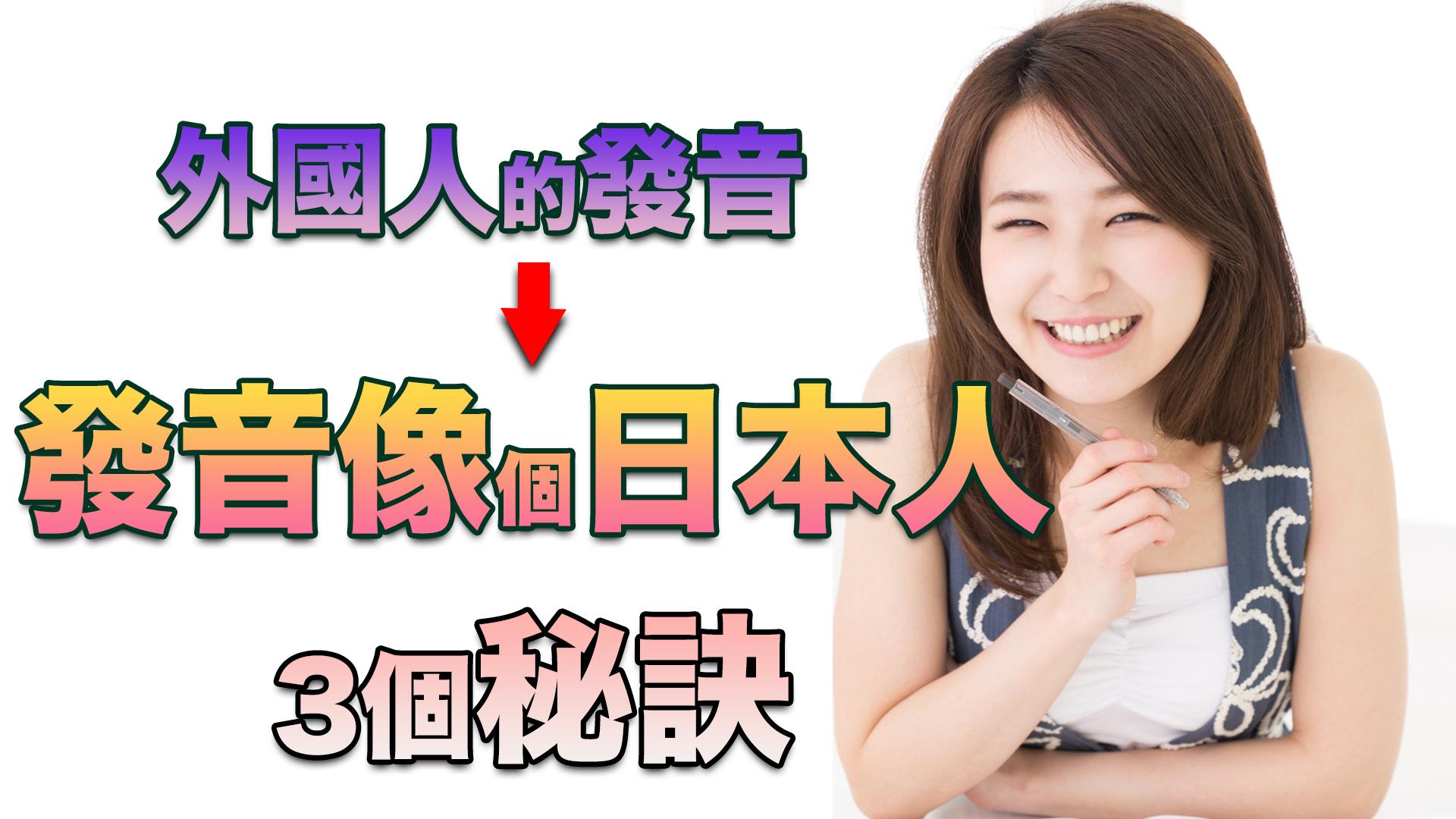 利用3個秘訣,幫助你揮別外國人的發音, 讓你的發音像個「日本人」!/「外国人発音」から脱却して「日本人発音」にする3つのポイント