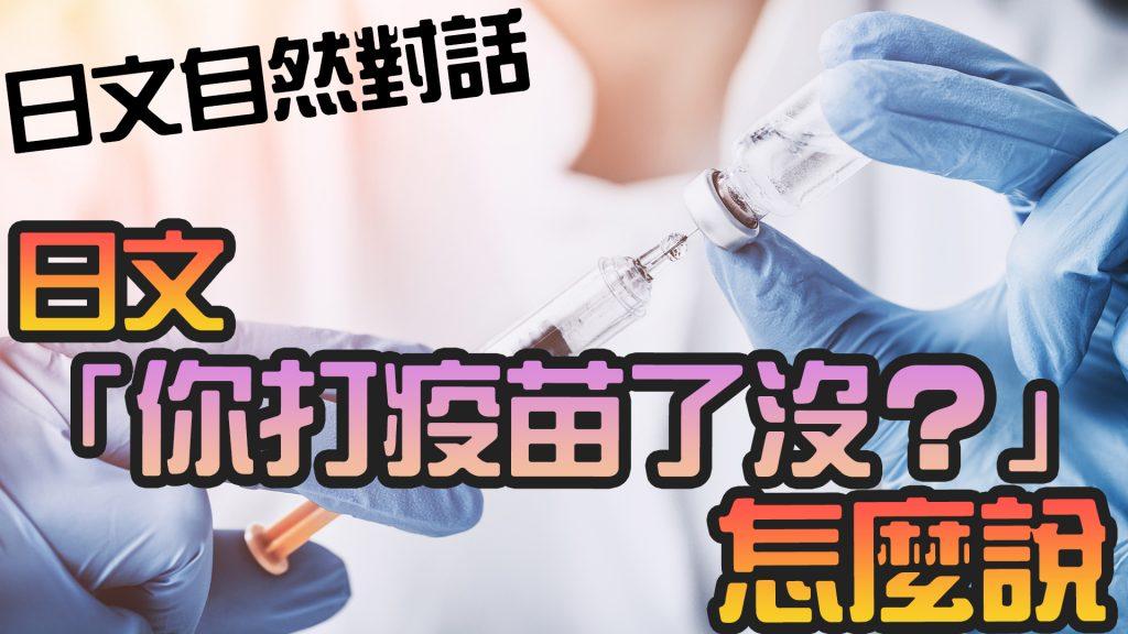 你打疫苗了沒 日文 女生對話